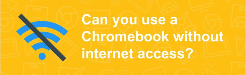 Can you use a Chromebook without internet access?