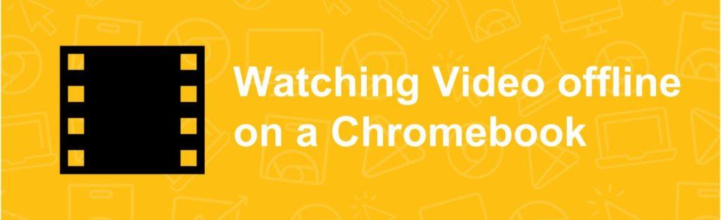 Watching Video offline on a Chromebook